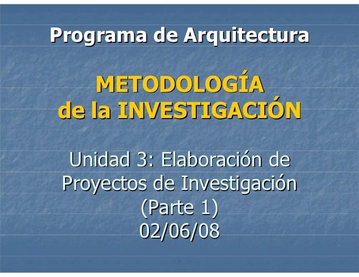 Programa de Arquitectura      METODOLOGÍA de la INVESTIGACIÓN    Unidad 3: Elaboración de  Proyectos de Investigación     ...