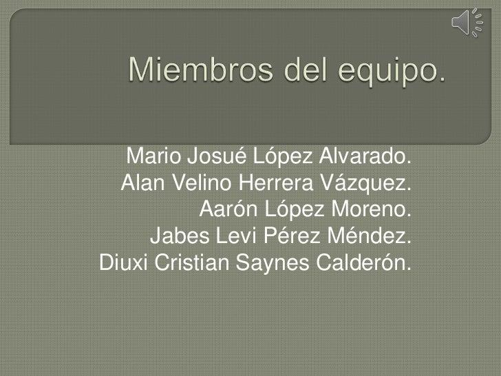 Mario Josué López Alvarado.  Alan Velino Herrera Vázquez.           Aarón López Moreno.     Jabes Levi Pérez Méndez.Diuxi ...