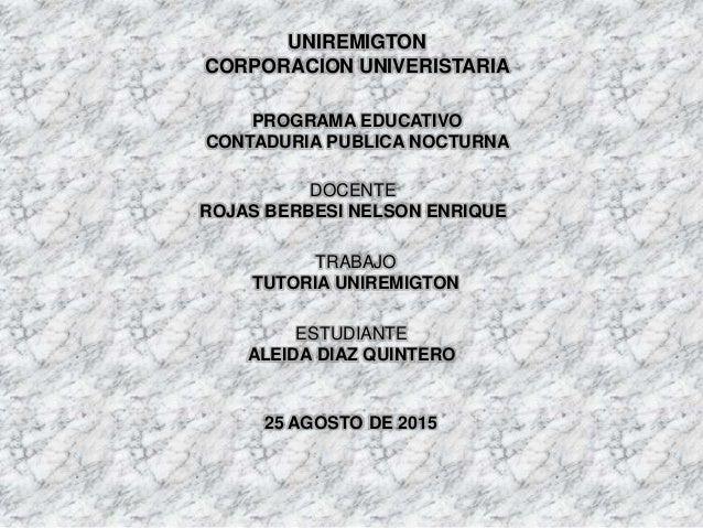 UNIREMIGTON CORPORACION UNIVERISTARIA PROGRAMA EDUCATIVO CONTADURIA PUBLICA NOCTURNA DOCENTE ROJAS BERBESI NELSON ENRIQUE ...