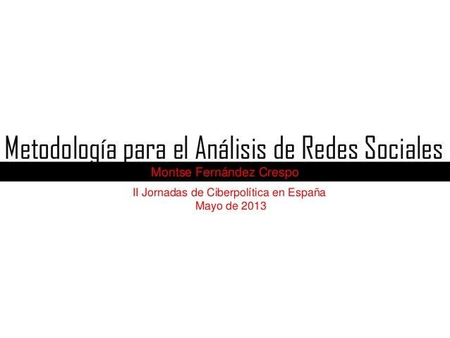 Metodología para el Análisis de Redes Sociales Montse Fernández Crespo II Jornadas de Ciberpolítica en España Mayo de 2013