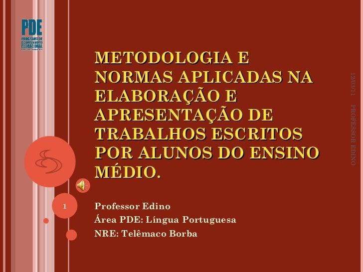 METODOLOGIA E NORMAS APLICADAS NA ELABORAÇÃO E APRESENTAÇÃO DE TRABALHOS ESCRITOS POR ALUNOS DO ENSINO MÉDIO.  Professor E...