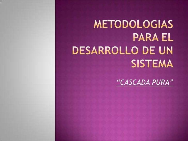 """METODOLOGIAS PARA EL DESARROLLO DE UN SISTEMA<br />""""CASCADA PURA""""<br />"""