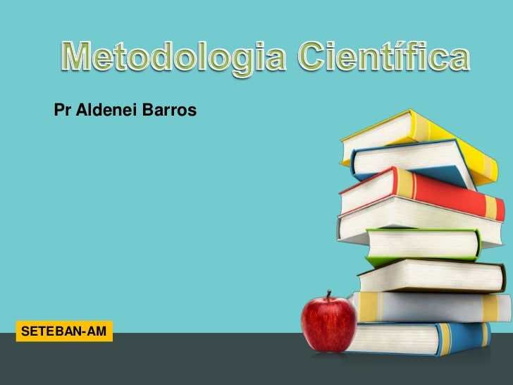 MetodologiaCientífica<br />MetodologiaCientífica<br />PrAldenei Barros<br />SETEBAN-AM<br />
