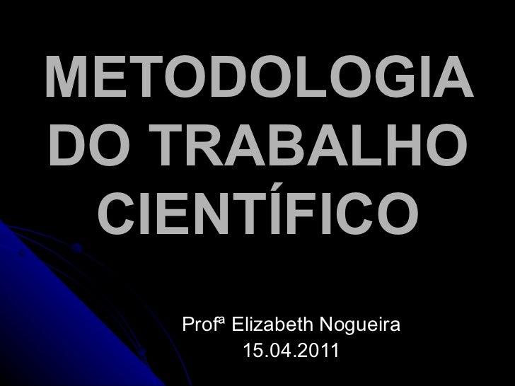 METODOLOGIA DO TRABALHO CIENTÍFICO Profª Elizabeth Nogueira 15.04.2011