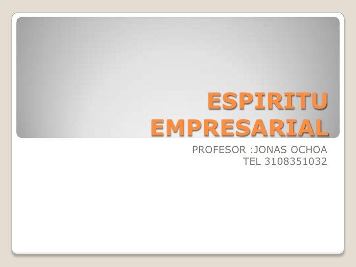ESPIRITU EMPRESARIAL<br />PROFESOR :JONAS OCHOA<br />TEL 3108351032<br />