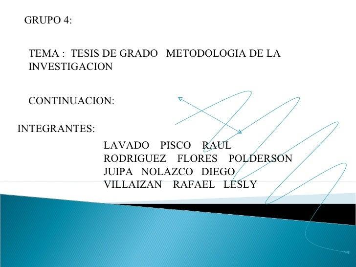 GRUPO 4: TEMA :  TESIS DE GRADO  METODOLOGIA DE LA INVESTIGACION CONTINUACION: INTEGRANTES: LAVADO  PISCO  RAUL RODRIGUEZ ...