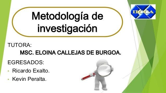 TUTORA: MSC. ELOINA CALLEJAS DE BURGOA. EGRESADOS: • Ricardo Exalto. • Kevin Peralta. Metodología de investigación