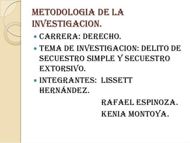 METODOLOGIA DE LA INVESTIGACION. CARRERA: DERECHO.  TEMA DE INVESTIGACION: DELITO DE SECUESTRO SIMPLE Y SECUESTRO EXTORSI...