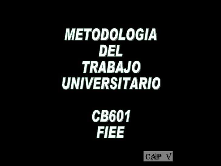 METODOLOGIA  DEL  TRABAJO  UNIVERSITARIO CB601 FIEE METODOLOGIA  DEL  TRABAJO  UNIVERSITARIO CB601 FIEE Cap  V
