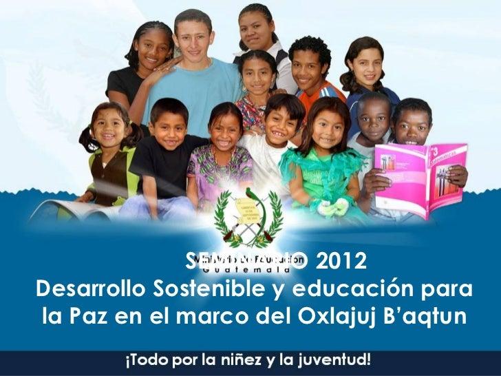 SEMINARIO 2012Desarrollo Sostenible y educación parala Paz en el marco del Oxlajuj B'aqtun