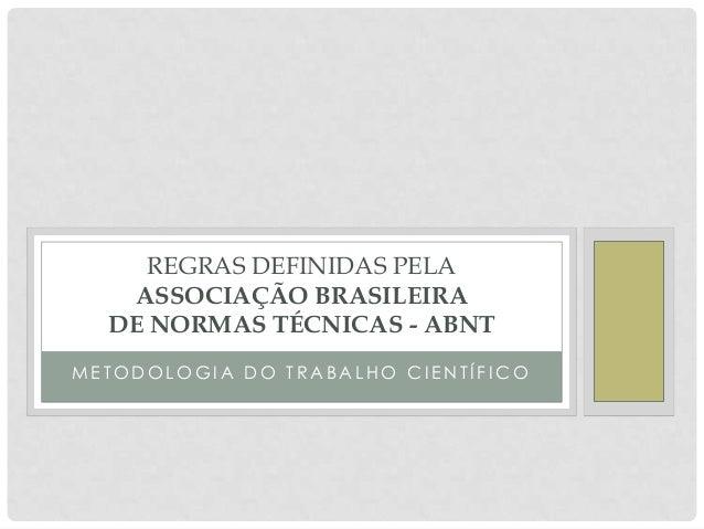 REGRAS DEFINIDAS PELA   ASSOCIAÇÃO BRASILEIRA  DE NORMAS TÉCNICAS - ABNTMETODOLOGIA DO TRABALHO CIENTÍFICO