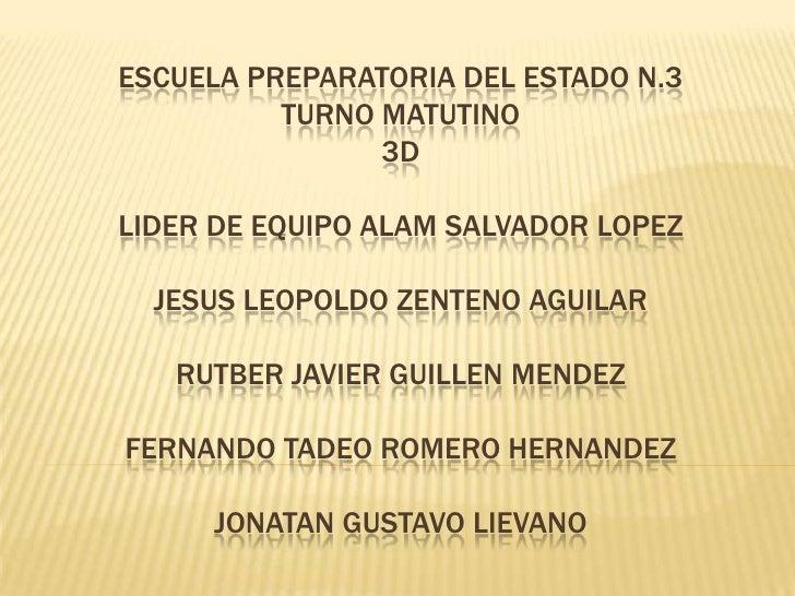 ESCUELA PREPARATORIA DEL ESTADO N.3 TURNO MATUTINO 3DLIDER DE EQUIPO ALAM SALVADOR LOPEZJESUS LEOPOLDO ZENTENO AGUILARRUTB...