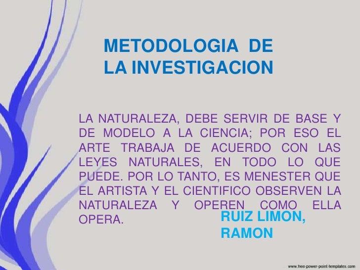 METODOLOGIA  DE LA INVESTIGACION<br />LA NATURALEZA, DEBE SERVIR DE BASE Y DE MODELO A LA CIENCIA; POR ESO EL ARTE TRABAJA...