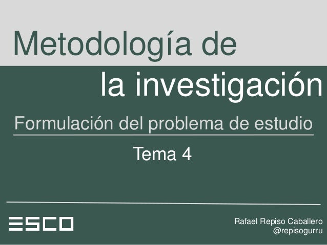 Metodología de     la investigaciónFormulación del problema de estudio             Tema 4                         Rafael R...