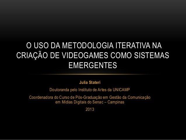 O USO DA METODOLOGIA ITERATIVA NA CRIAÇÃO DE VIDEOGAMES COMO SISTEMAS EMERGENTES Julia Stateri  Doutoranda pelo Instituto ...