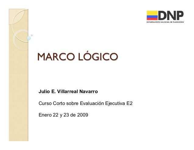 MARCO LÓGICO  Julio E. Villarreal Navarro Curso Corto sobre Evaluación Ejecutiva E2 Enero 22 y 23 de 2009
