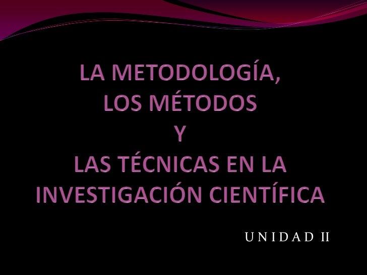 LA METODOLOGÍA, LOS MÉTODOS Y LAS TÉCNICAS EN LA INVESTIGACIÓN CIENTÍFICA <br />U N I D A D  II<br />