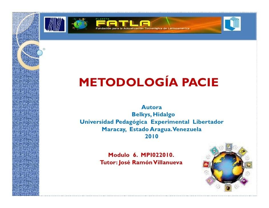 METODOLOGÍA PACIE                     Autora                  Belkys, Hidalgo Universidad Pedagógica Experimental Libertad...