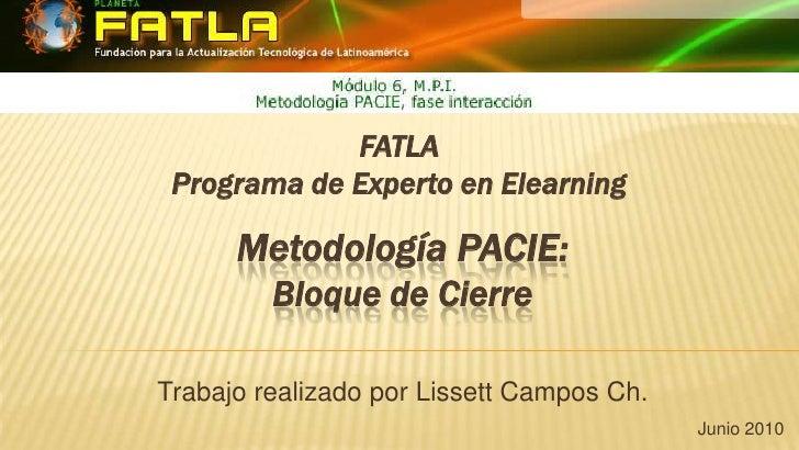 FATLAPrograma de Experto en Elearning<br />Metodología PACIE: Bloque de Cierre<br />Trabajo realizado por Lissett Campos C...