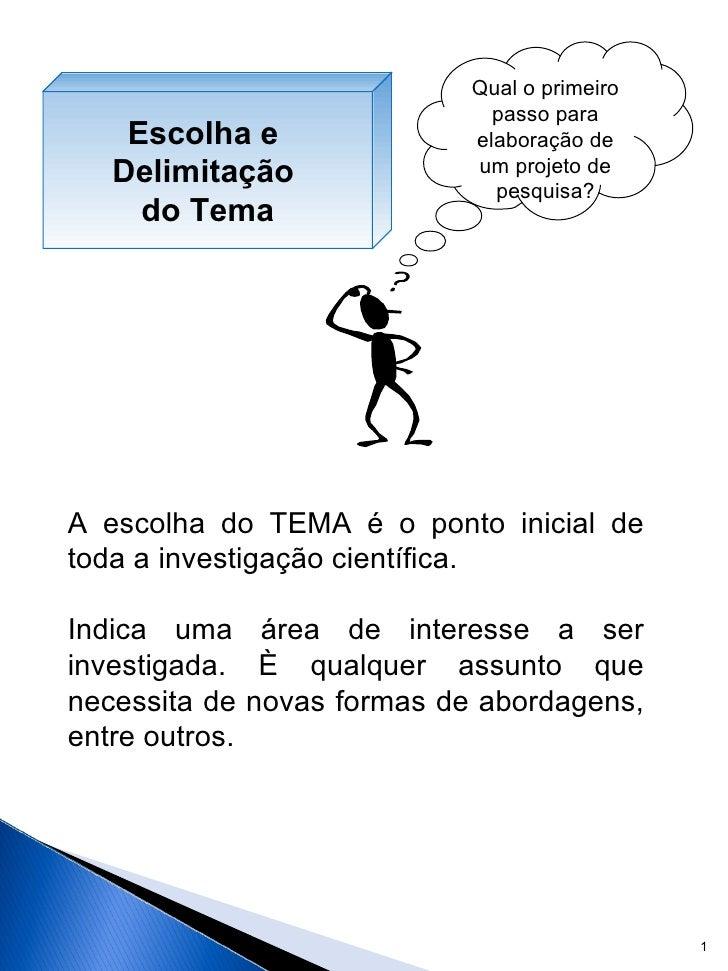 Qual o primeiro passo para elaboração de um projeto de pesquisa? A escolha do TEMA é o ponto inicial de toda a investigaçã...