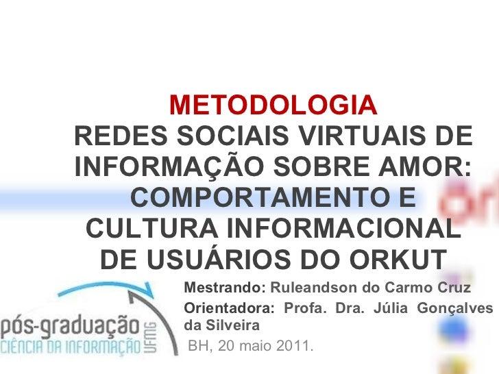 METODOLOGIA REDES SOCIAIS VIRTUAIS DE INFORMAÇÃO SOBRE AMOR: COMPORTAMENTO E CULTURA INFORMACIONAL DE USUÁRIOS DO ORKUT Me...