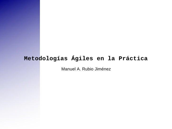 Metodologías Ágiles en la Práctica Manuel A. Rubio Jiménez
