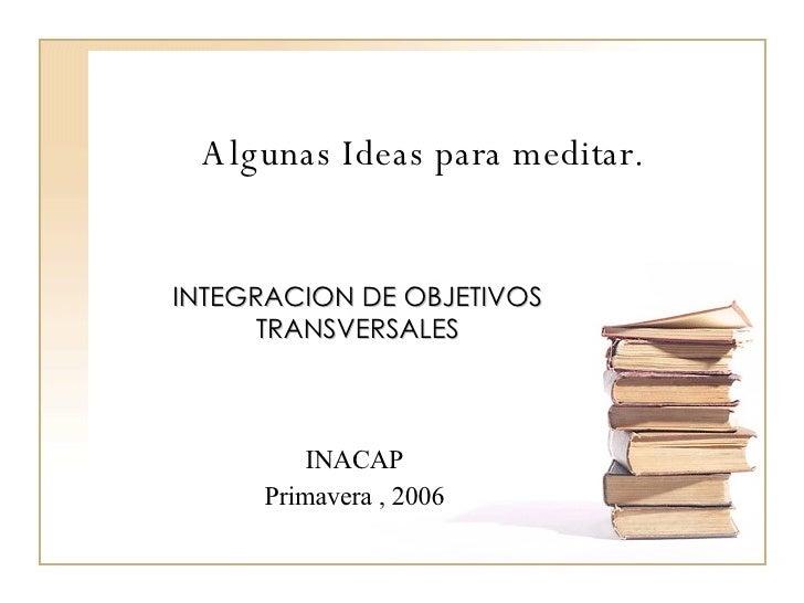 Algunas Ideas para meditar. INTEGRACION DE OBJETIVOS TRANSVERSALES INACAP Primavera , 2006