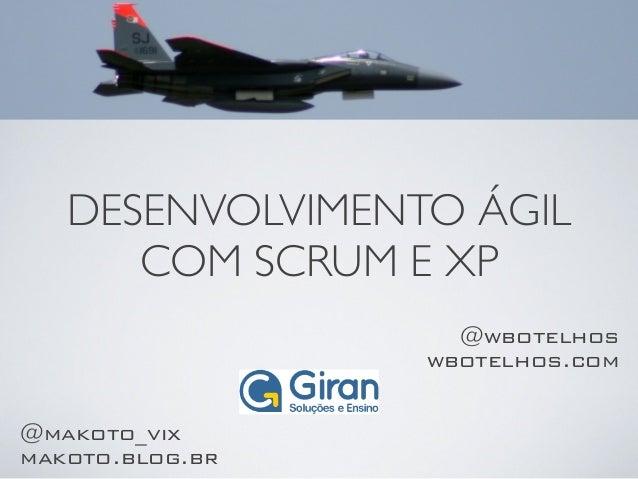 DESENVOLVIMENTO ÁGIL COM SCRUM E XP @wbotelhos wbotelhos.com @makoto_vix makoto.blog.br