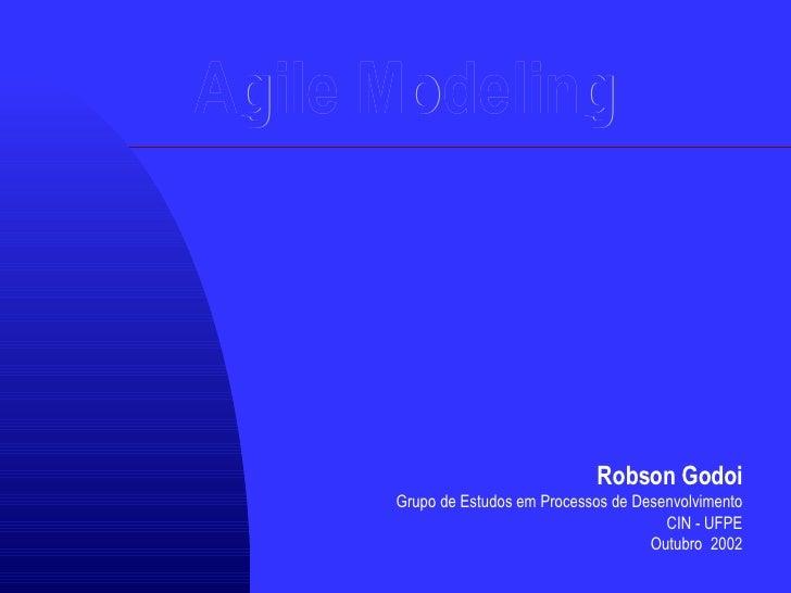 Agile Modeling Robson Godoi Grupo de Estudos em Processos de Desenvolvimento CIN - UFPE Outubro  2002