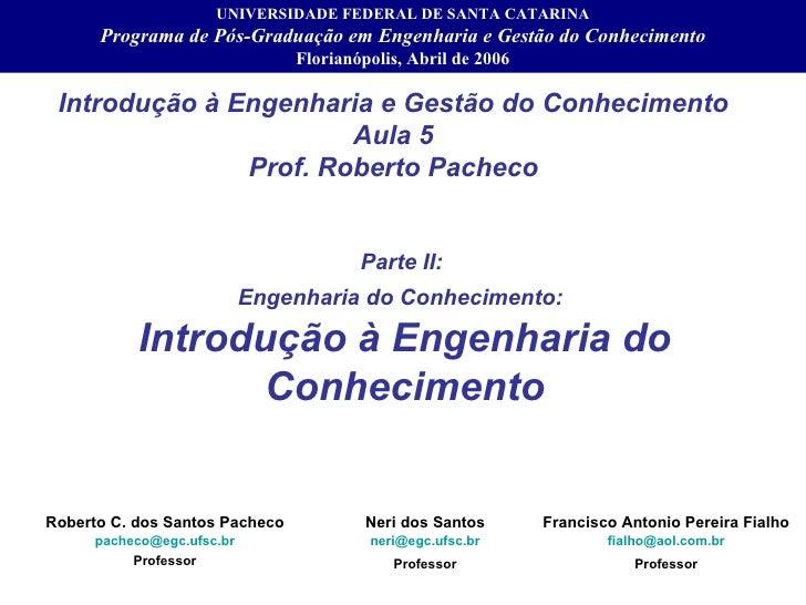 Introdução à Engenharia e Gestão do Conhecimento Aula 5 Prof. Roberto Pacheco Roberto C. dos Santos Pacheco [email_address...