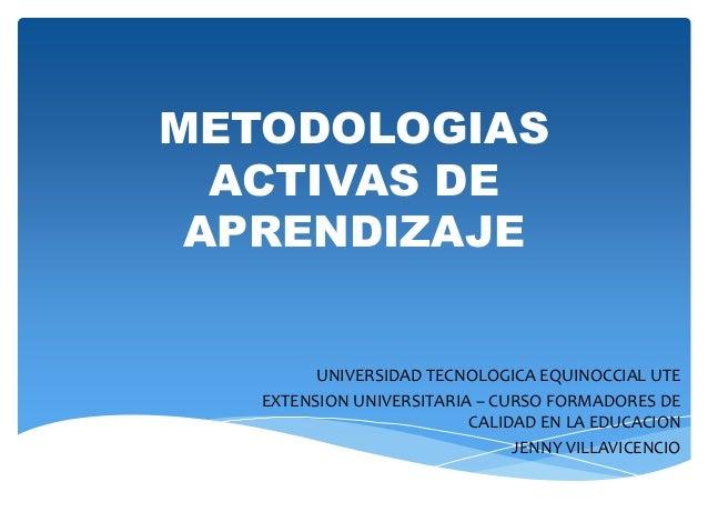 METODOLOGIAS ACTIVAS DE APRENDIZAJE UNIVERSIDAD TECNOLOGICA EQUINOCCIAL UTE EXTENSION UNIVERSITARIA – CURSO FORMADORES DE ...