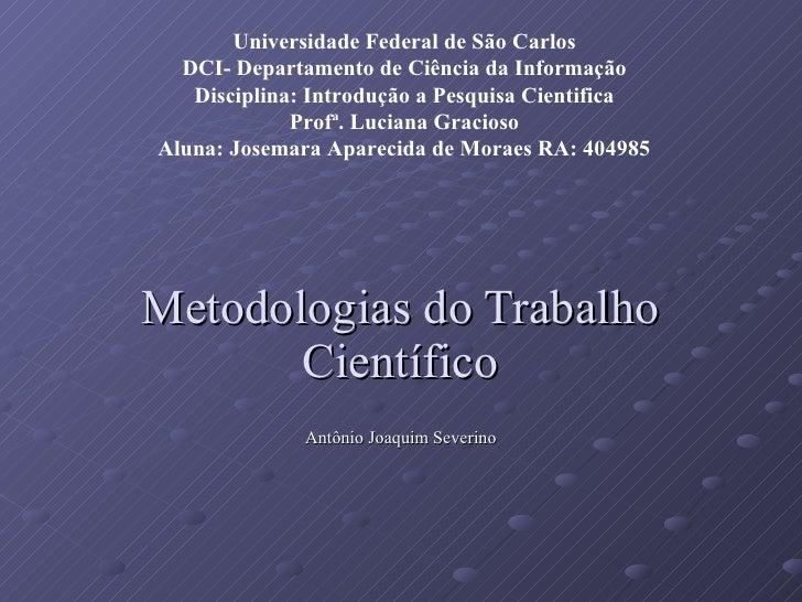 Metodologias do Trabalho Científico Antônio Joaquim Severino Universidade Federal de São Carlos  DCI- Departamento de Ciên...