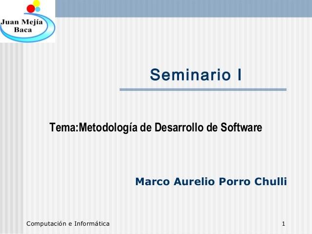 Computación e Informática 1 Seminario I Tema:Metodología de Desarrollo de Software Marco Aurelio Porro Chulli