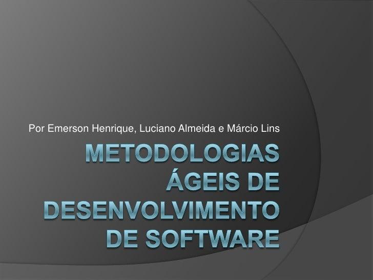 Metodologias Ágeis de Desenvolvimento de Software<br />Por Emerson Henrique, Luciano Almeida e Márcio Lins<br />