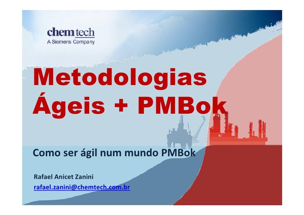 Metodologias Ágeis + PMBok Como ser ágil num mundo PMBok Rafael Anicet Zanini rafael.zanini@chemtech.com.br