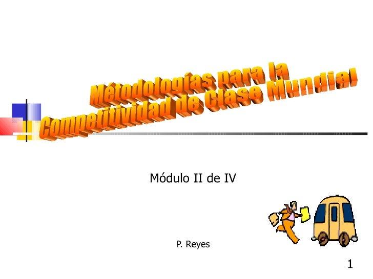 P. Reyes  Métodologías para la Competitividad de Clase Mundial Módulo II de IV