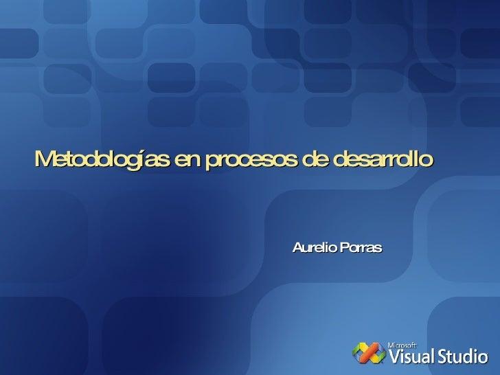Metodologías en procesos de desarrollo Aurelio Porras