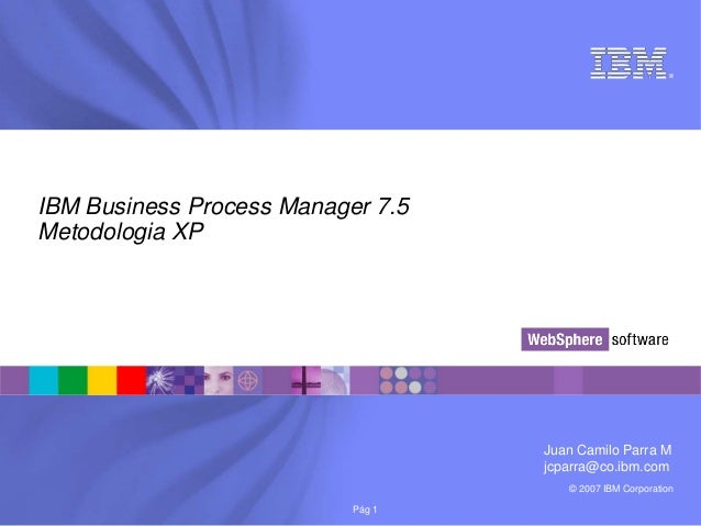 © 2007 IBM Corporation®Pág 1IBM Business Process Manager 7.5Metodologia XPJuan Camilo Parra Mjcparra@co.ibm.com