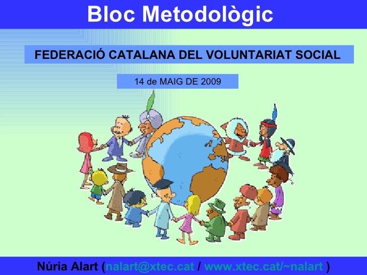 Bloc Metodològic   FEDERACIÓ CATALANA DEL VOLUNTARIAT SOCIAL   Núria Alart ( [email_address]  /  www.xtec.cat/~nalart  ) 1...