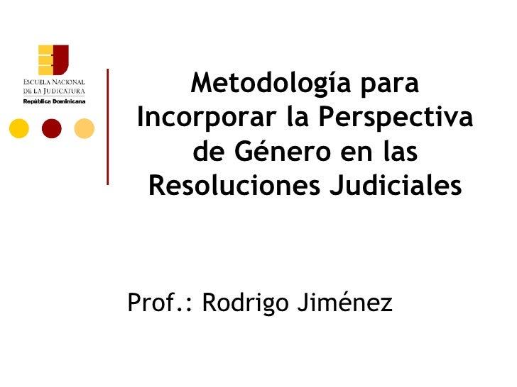 Metodología paraIncorporar la Perspectiva    de Género en las Resoluciones JudicialesProf.: Rodrigo Jiménez