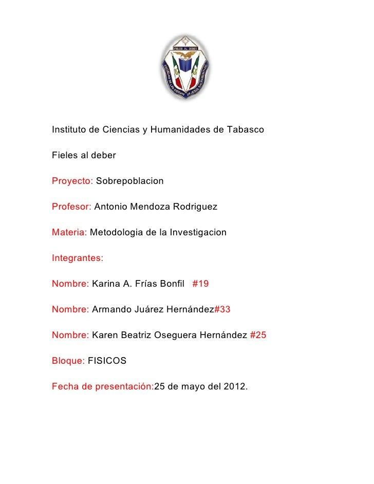 Instituto de Ciencias y Humanidades de TabascoFieles al deberProyecto: SobrepoblacionProfesor: Antonio Mendoza RodriguezMa...