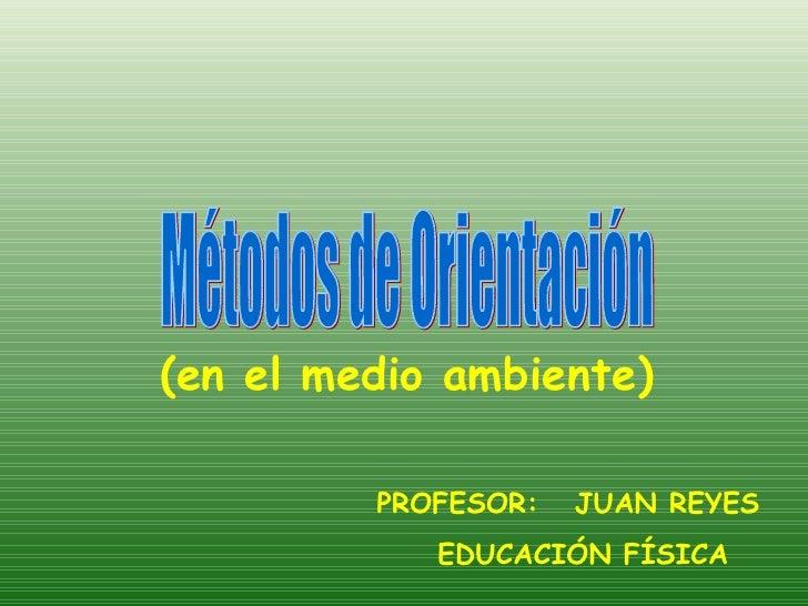 (en el medio ambiente) Métodos de Orientación PROFESOR:  JUAN REYES  EDUCACIÓN FÍSICA