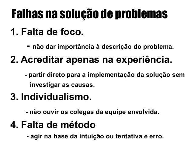 Falhas na solução de problemas 1. Falta de foco. - não dar importância à descrição do problema. 2. Acreditar apenas na ex...