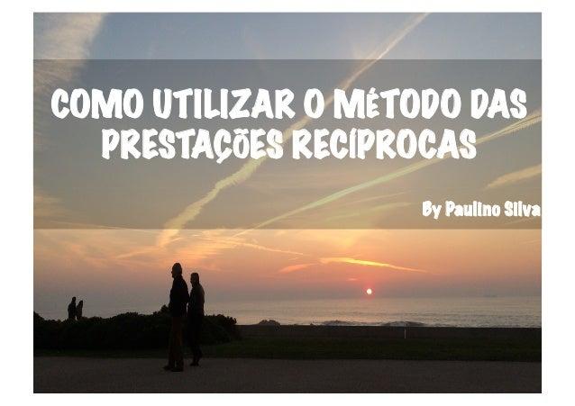 COMO UTILIZAR O MÉTODO DAS PRESTAÇÕES RECÍPROCAS By Paulino Silva