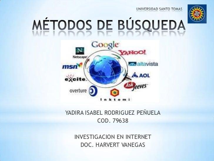 MÉTODOS DE BÚSQUEDA<br />YADIRA ISABEL RODRIGUEZ PEÑUELA<br />COD. 79638<br />INVESTIGACION EN INTERNET<br />DOC. HARVERT ...
