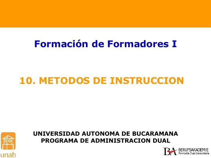 10. METODOS DE INSTRUCCION  Formación de Formadores I UNIVERSIDAD AUTONOMA DE BUCARAMANA PROGRAMA DE ADMINISTRACION DUAL