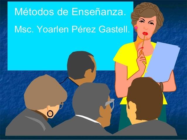 Métodos de Enseñanza. Msc. Yoarlen Pérez Gastell.