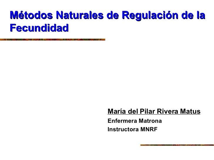 Métodos Naturales de Regulación de la Fecundidad <ul><li>María del Pilar Rivera Matus </li></ul><ul><li>Enfermera Matrona ...