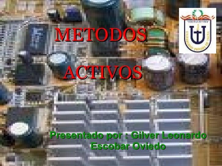 METODOS    ACTIVOS Presentado por : Gilver Leonardo Escobar Oviedo
