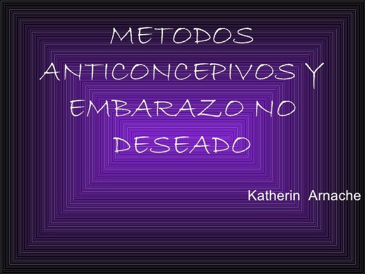 METODOS ANTICONCEPIVOS Y EMBARAZO NO DESEADO Katherin  Arnache
